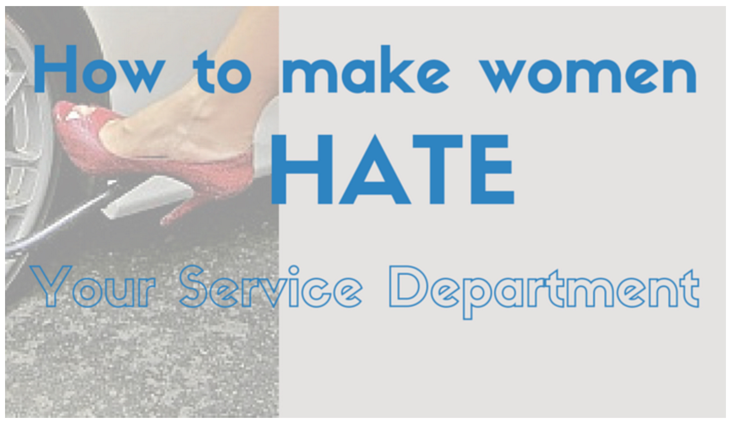 How To Make Women HATE Your Service Department – And Then Fix It!