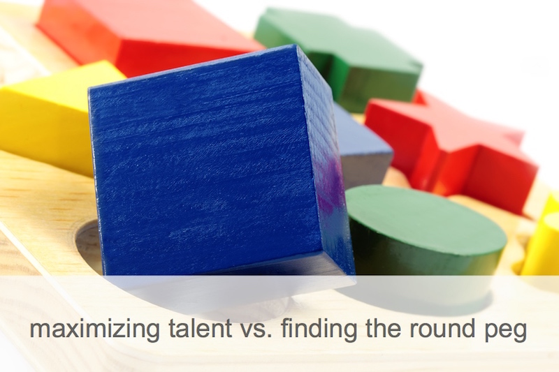 maximizing talent vs. finding the round peg