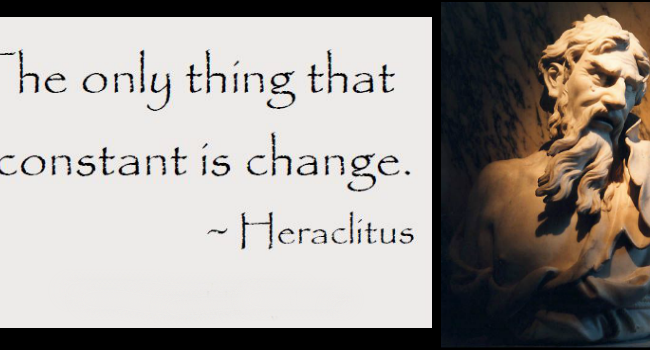 """The only thing that is constant is change."" - Heraclitus"