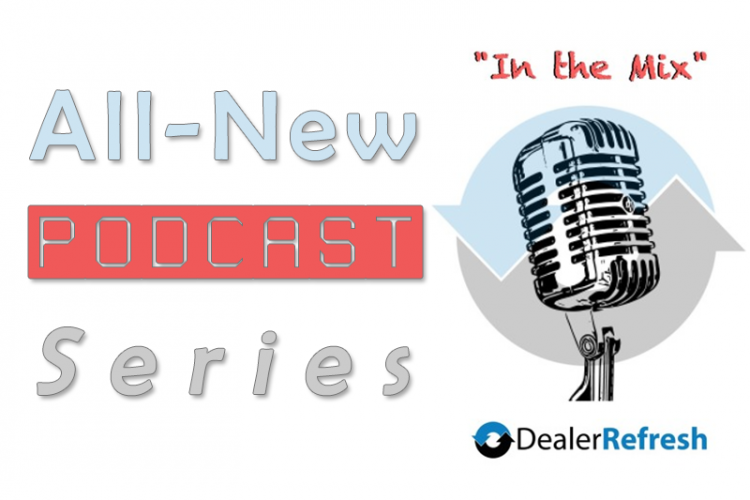 Introducing the All-New DealerRefresh Podcast – In the Mix