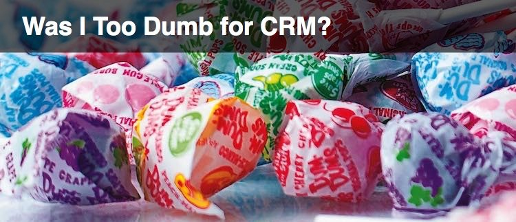 Was I Too Dumb for CRM?